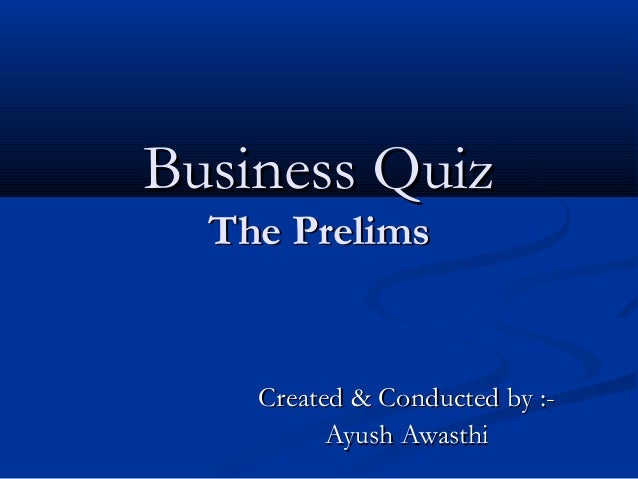 Business Quiz The Prelims  Created & Conducted by :Ayush Awasthi