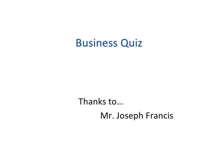 Business Quiz <ul><li>Thanks to… </li></ul><ul><li>Mr. Joseph Francis </li></ul>