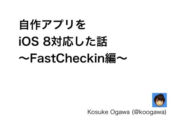 自作アプリを  iOS 8対応した話  ~FastCheckin編~  Kosuke Ogawa (@koogawa)