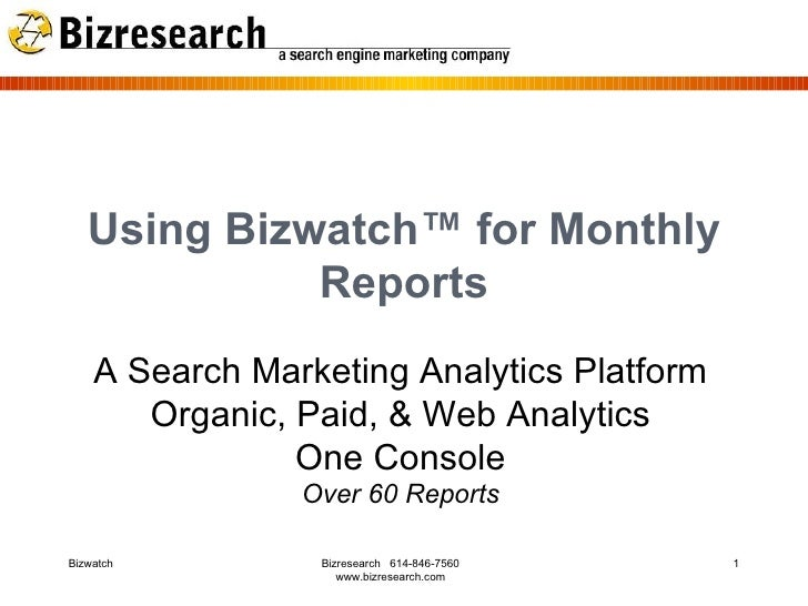 Using Bizwatch™ for Monthly Reports A Search Marketing Analytics Platform Organic, Paid, & Web Analytics One Console Over ...