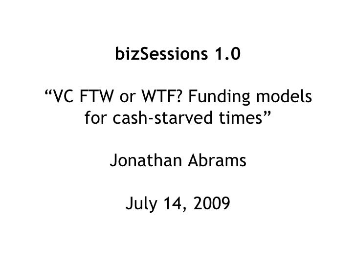 """bizSessions 1.0  """"VC FTW or WTF? Funding models      for cash-starved times""""         Jonathan Abrams           July 14, 20..."""