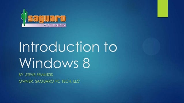 Introduction toWindows 8BY: STEVE FRANTZISOWNER, SAGUARO PC TECH, LLC