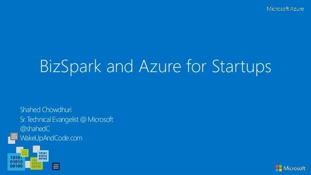 BizSpark and Azure for Startups Shahed Chowdhuri Sr. Technical Evangelist @ Microsoft @shahedC WakeUpAndCode.com
