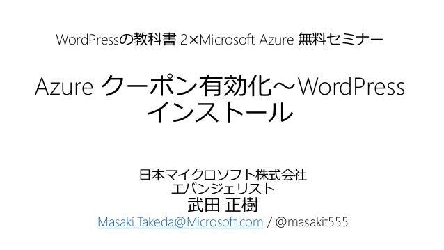 WordPressの教科書 2×Microsoft Azure 無料セミナー Azure クーポン有効化~WordPress インストール 日本マイクロソフト株式会社 エバンジェリスト 武田 正樹 Masaki.Takeda@Microsoft...