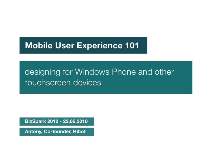 Mobile User Experience 101   designing for Windows Phone and other touchscreen devices    BizSpark 2010 - 22.06.2010  Anto...