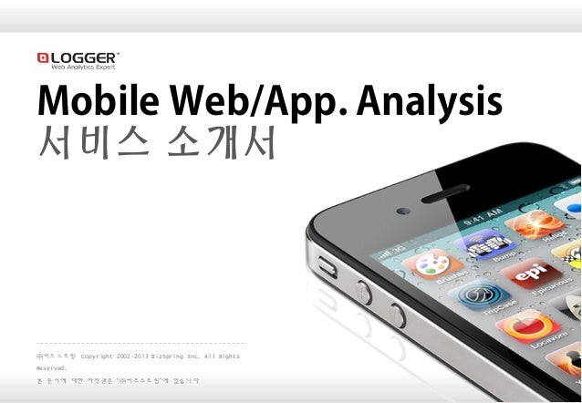 "1 Mobile Web/App. Analysis 서비스 소개서 ㈜비즈스프링 Copyright 2002-2013 BizSpring Inc. All Rights Reserved. 본 문서에 대한 저작권은 ""㈜비즈스프링""에 ..."