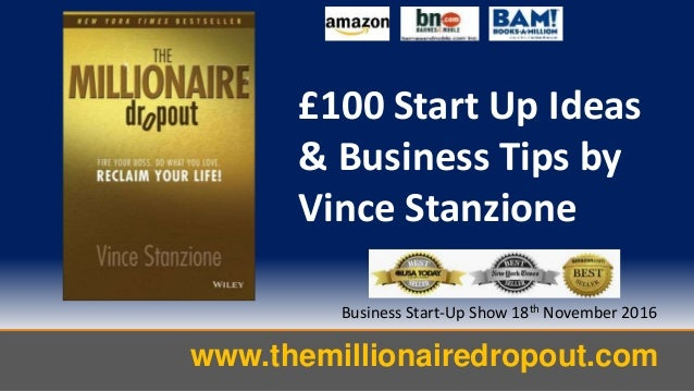 www.themillionairedropout.com Business Start-Up Show 18th November 2016 £100 Start Up Ideas & Business Tips by Vince Stanz...
