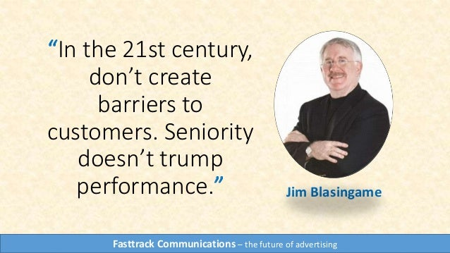 """In the 21st century, don't create barriers to customers. Seniority doesn't trump performance."" Jim Blasingame Fasttrack C..."