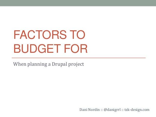 FACTORS TOBUDGET FORWhen planning a Drupal project                            Dani Nordin :: @danigrrl :: tzk-design.com
