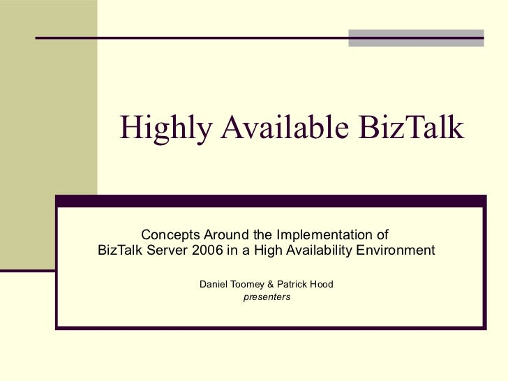 Highly Available BizTalk       Concepts Around the Implementation ofBizTalk Server 2006 in a High Availability Environment...
