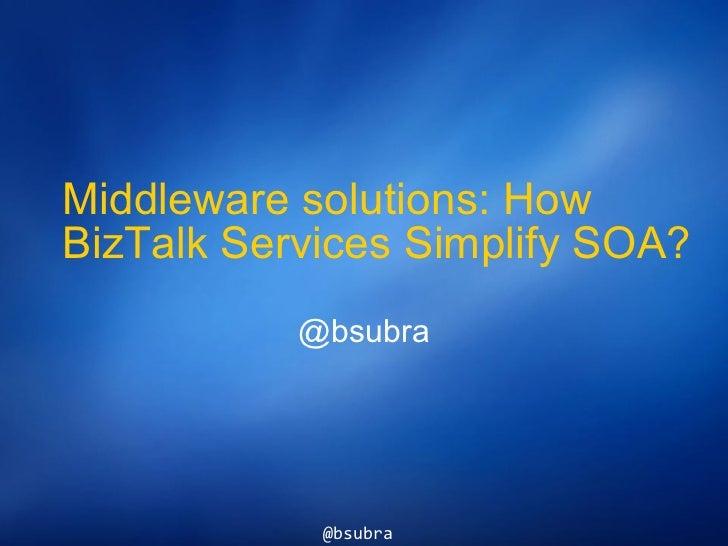 Middleware solutions: How BizTalk Services Simplify SOA? @bsubra