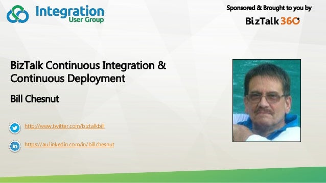 Sponsored & Brought to you by BizTalk Continuous Integration & Continuous Deployment Bill Chesnut http://www.twitter.com/b...