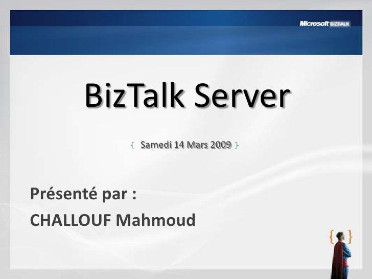 BizTalk Server<br />Samedi 14 Mars 2009<br />Présenté par : <br />CHALLOUF Mahmoud<br />