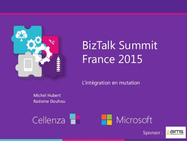 BizTalk Summit France 2015 L'intégration en mutation Cellenza Microsoft Sponsor : Michel Hubert Radoine Douhou