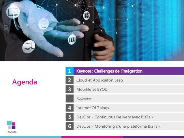 Cellenza Agenda 1 Keynote : Challenges de l'intégration 2 Cloud et Applicaiton SaaS 3 Mobilité et BYOD Déjeuner 4 Internet...