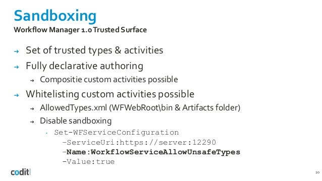 Sandboxing 20 Workflow Manager 1.0Trusted Surface ➔ Set of trusted types & activities ➔ Fully declarative authoring ➔ Comp...