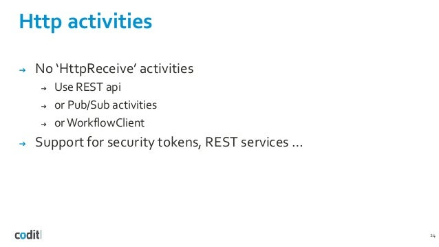 Http activities 24 ➔ No 'HttpReceive' activities ➔ Use REST api ➔ or Pub/Sub activities ➔ or WorkflowClient ➔ Support for ...