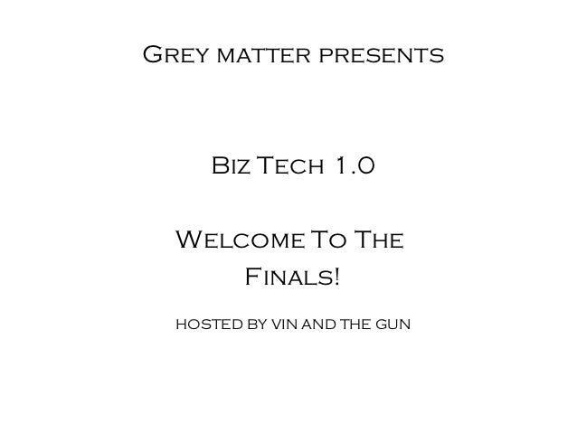 Grey matter presents     Biz Tech 1.0  Welcome To The      Finals!  HOSTED BY VIN AND THE GUN