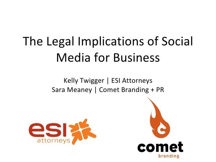 The Legal Implications of Social Media for Business <ul><li>Kelly Twigger | ESI Attorneys </li></ul><ul><li>Sara Meaney | ...