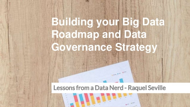 Building your Big Data Roadmap and Data Governance Strategy Lessons from a Data Nerd - Raquel Seville