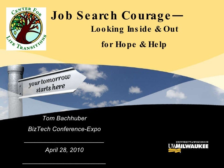 Tom Bachhuber BizTech Conference-Expo _______________________ April 28, 2010 ________________________ Job Search Courage— ...