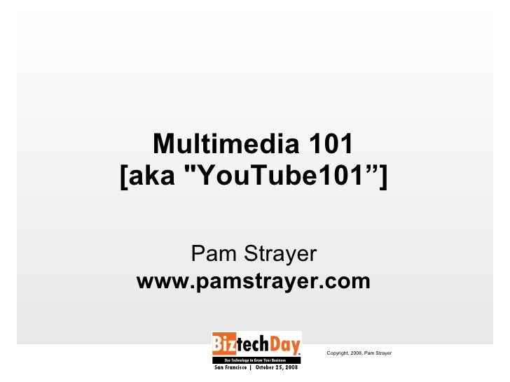 "Multimedia 101 [aka ""YouTube101""] <ul><li>Pam Strayer </li></ul><ul><li>www.pamstrayer.com </li></ul>Copyright, 2008,..."