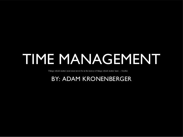 TIME MANAGEMENT Things which matter most must never be at the mercy of things which matter least. -- Goethe  BY: ADAM KRON...