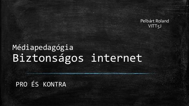 Médiapedagógia Biztonságos internet Pelbárt Roland VITT5J PRO ÉS KONTRA