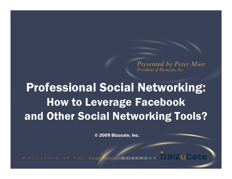 Professional Social Networking:     How to Leverage Facebook and Other Social Networking Tools?             © 2009 Bizucat...