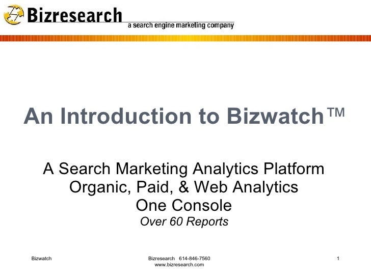 An Introduction to Bizwatch ™ A Search Marketing Analytics Platform Organic, Paid, & Web Analytics One Console Over 60 Rep...