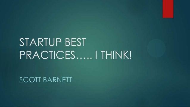 STARTUP BEST PRACTICES….. I THINK! SCOTT BARNETT
