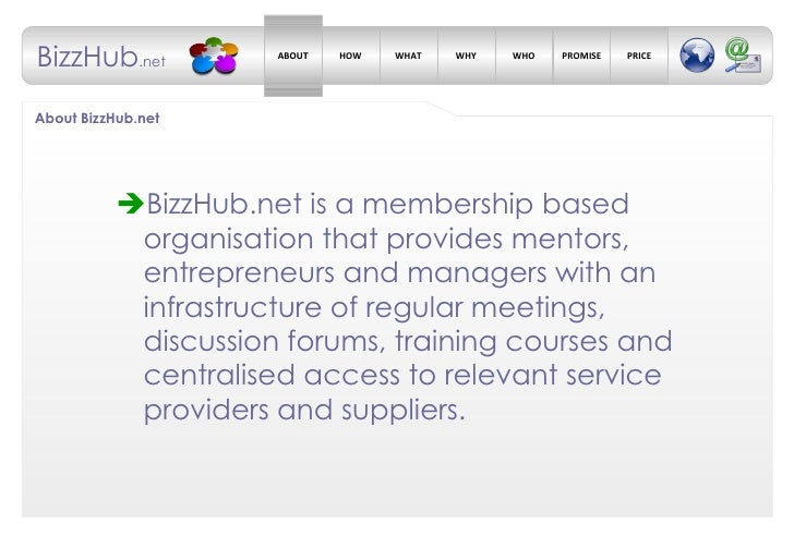 About BizzHub.net <ul><li> BizzHub.net is a membership based organisation that provides mentors, entrepreneurs and manage...