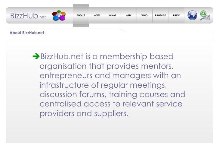 About BizzHub.net <ul><li> BizzHub.net is a membership based organisation that provides mentors, entrepreneurs and manage...