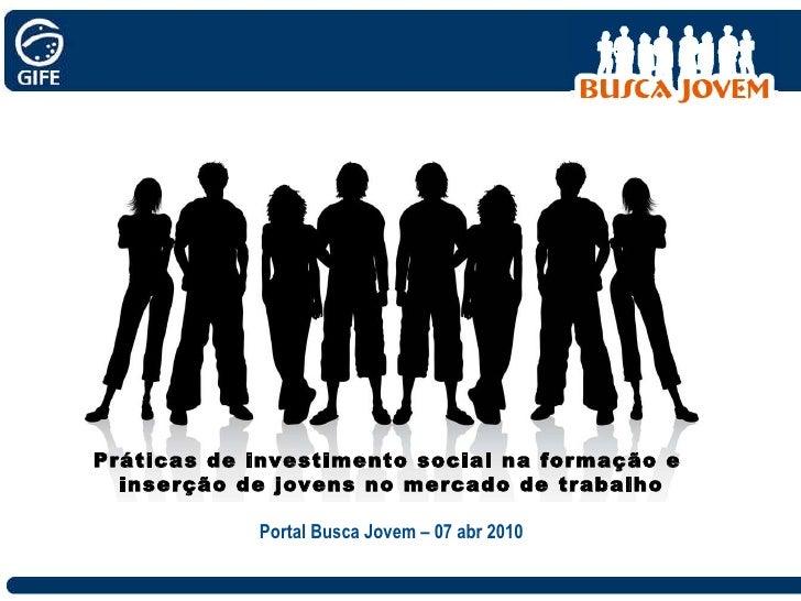 Práticas de investimento social na formação e  inserção de jovens no mercado de trabalho Portal Busca Jovem – 07 abr 2010
