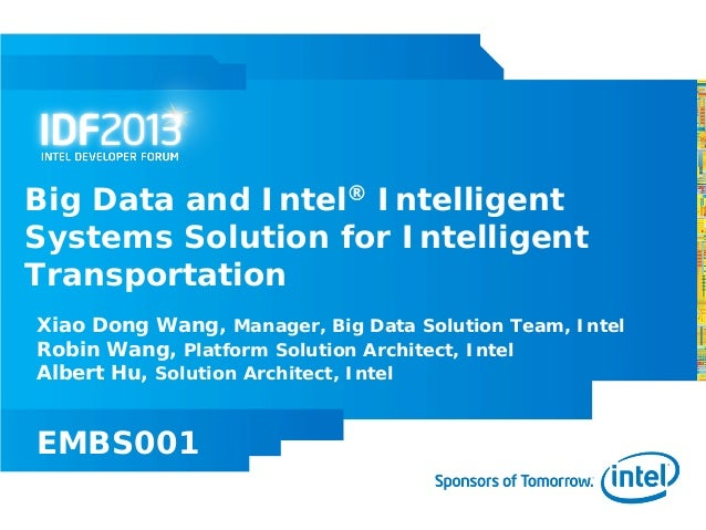 Big Data and Intel® IntelligentSystems Solution for IntelligentTransportationXiao Dong Wang, Manager, Big Data Solution Te...