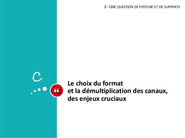 Le choix du format et la démultiplication des canaux, des enjeux cruciaux 2- UNE QUESTION DE POSTURE ET DE SUPPORTS C