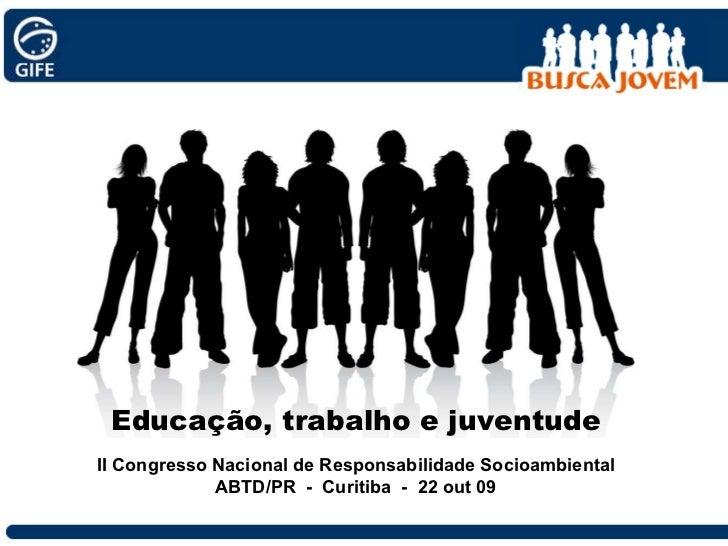 Educação, trabalho e juventude II Congresso Nacional de Responsabilidade Socioambiental ABTD/PR  -  Curitiba  -  22 out 09