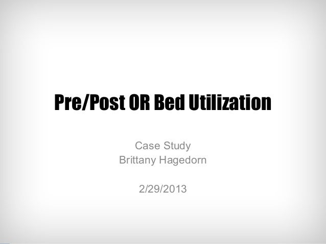 Pre/Post OR Bed Utilization            Case Study        Brittany Hagedorn           2/29/2013