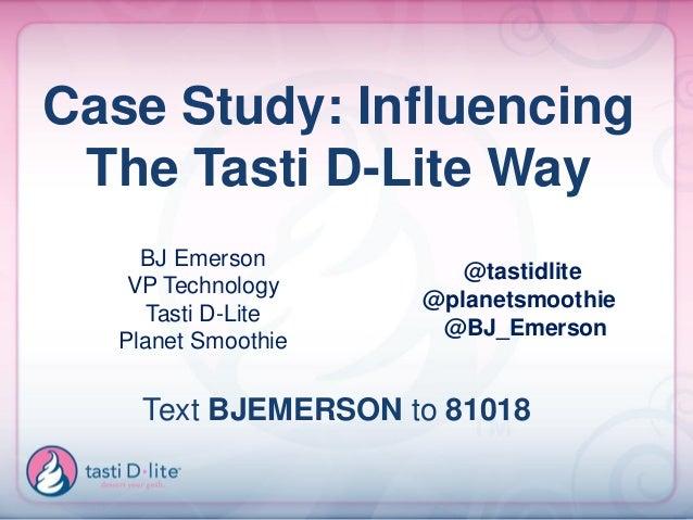 Case Study: Influencing The Tasti D-Lite Way    BJ Emerson                       @tastidlite   VP Technology              ...