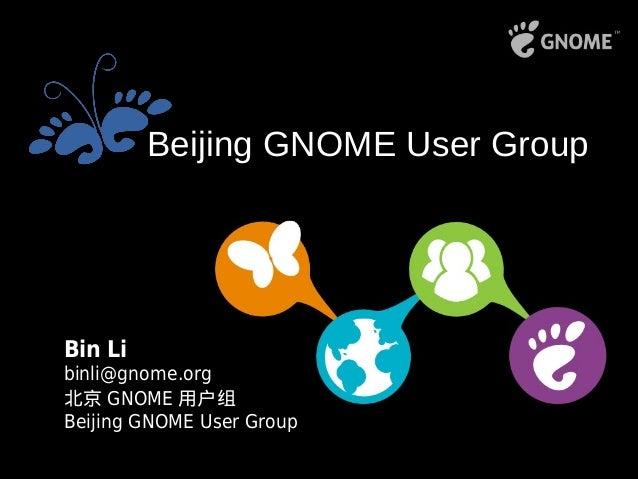Bin Li binli@gnome.org 北京 GNOME 用户组 Beijing GNOME User Group Beijing GNOME User Group