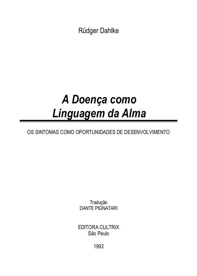 Rüdger Dahlke A Doença como Linguagem da Alma OS SINTOMAS COMO OPORTUNIDADES DE DESENVOLVIMENTO Tradução DANTE PIGNATARI E...