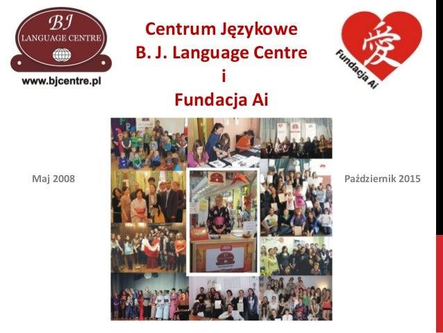 Centrum Językowe B. J. Language Centre i Fundacja Ai Maj 2008 Październik 2015