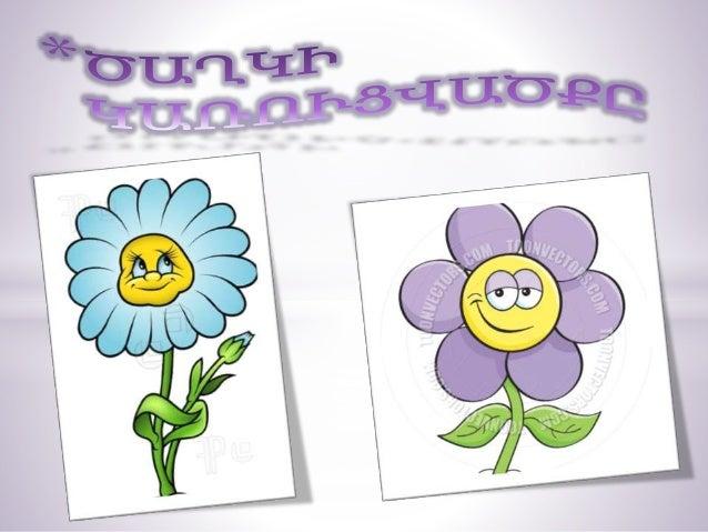 *Ծաղիկը կազմված է ծաղկաբաժակից, պսակից, առէջներից ու վարսանդներ ից։ Ծաղկի կենտրոնում գտնվում է վարսանդը։