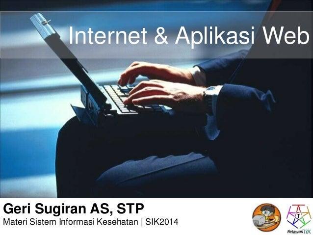 Internet & Aplikasi Web  Geri Sugiran AS, STP  Materi Sistem Informasi Kesehatan | SIK2014