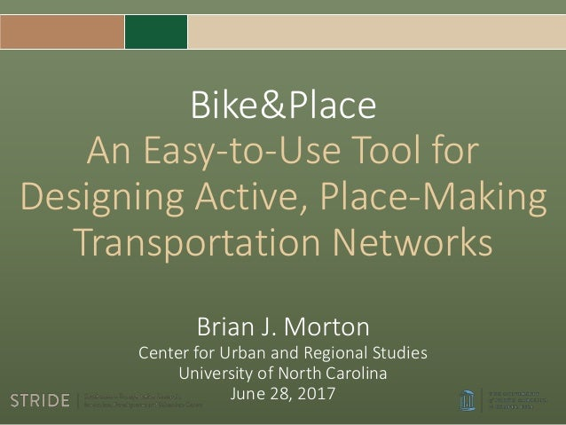Bike&Place An Easy-to-Use Tool for Designing Active, Place-Making Transportation Networks Brian J. Morton Center for Urban...