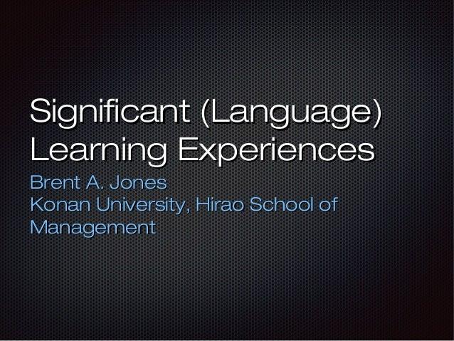 Significant (Language) Learning Experiences Brent A. Jones Konan University, Hirao School of Management