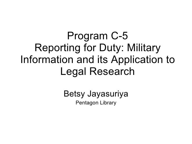Program C-5 Reporting for Duty: Military Information and its Application to Legal Research Betsy Jayasuriya Pentagon Library