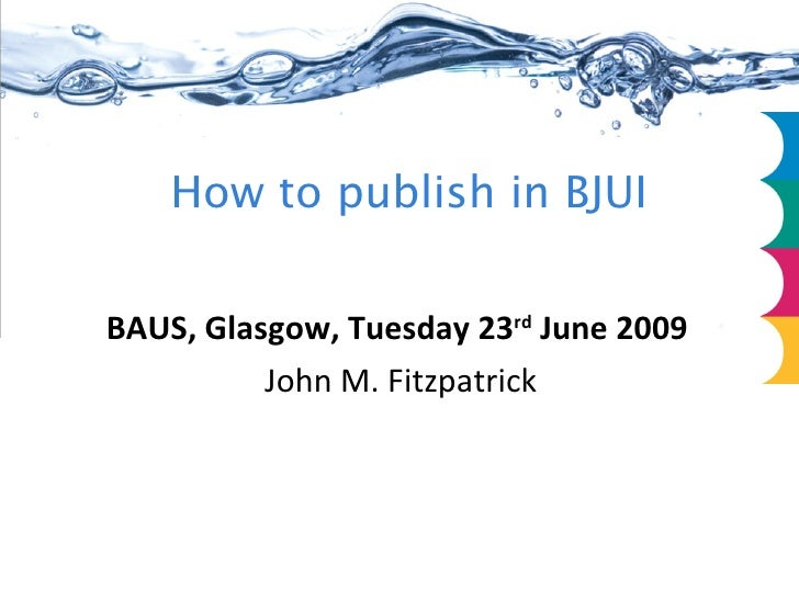 How to publish in BJUI <ul><li>  </li></ul><ul><li>BAUS, Glasgow, Tuesday 23 rd  June 2009 </li></ul><ul><li>  John M. Fit...