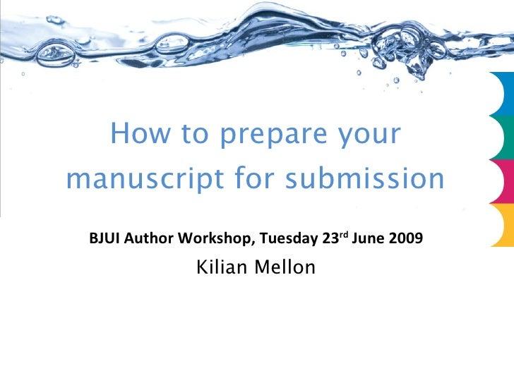 How to prepare your manuscript for submission BJUI Author Workshop, Tuesday 23 rd  June 2009 Kilian Mellon