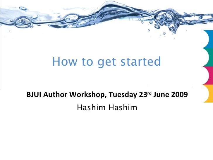 BJUI Author Workshop, Tuesday 23 rd  June 2009 Hashim Hashim How to get started